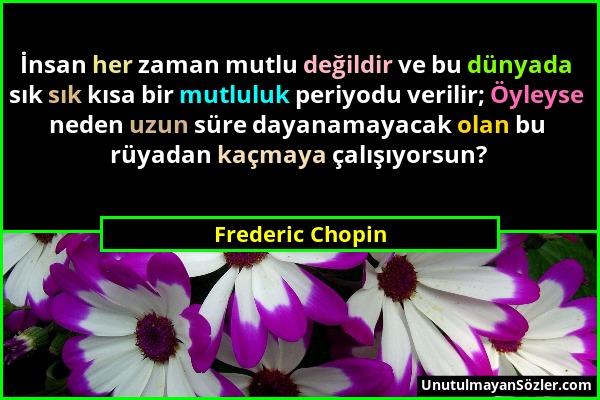 Frederic Chopin - İnsan her zaman mutlu değildir ve bu dünyada sık sık kısa bir mutluluk periyodu verilir; Öyleyse neden uzun süre dayanamayacak olan...