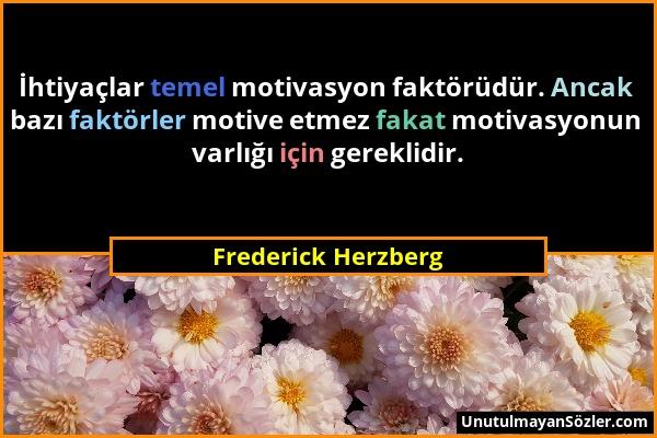 Frederick Herzberg - İhtiyaçlar temel motivasyon faktörüdür. Ancak bazı faktörler motive etmez fakat motivasyonun varlığı için gereklidir....