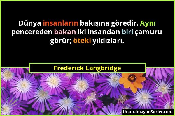Frederick Langbridge - Dünya insanların bakışına göredir. Aynı pencereden bakan iki insandan biri çamuru görür; öteki yıldızları....