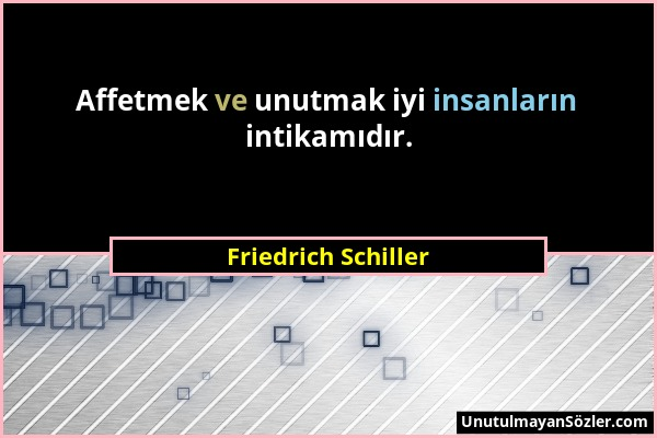 Friedrich Schiller - Affetmek ve unutmak iyi insanların intikamıdır....