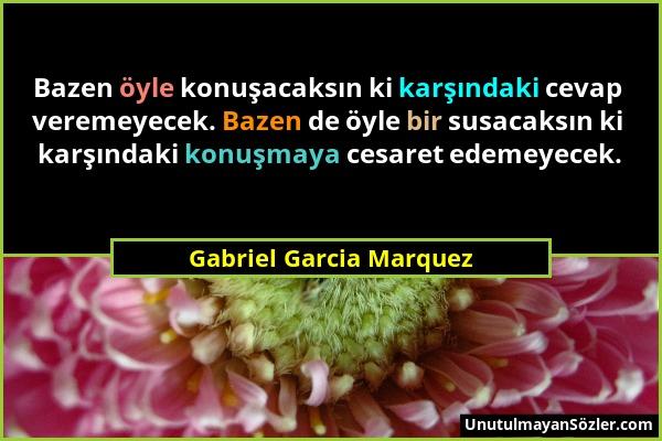 Gabriel Garcia Marquez - Bazen öyle konuşacaksın ki karşındaki cevap veremeyecek. Bazen de öyle bir susacaksın ki karşındaki konuşmaya cesaret edemeye...