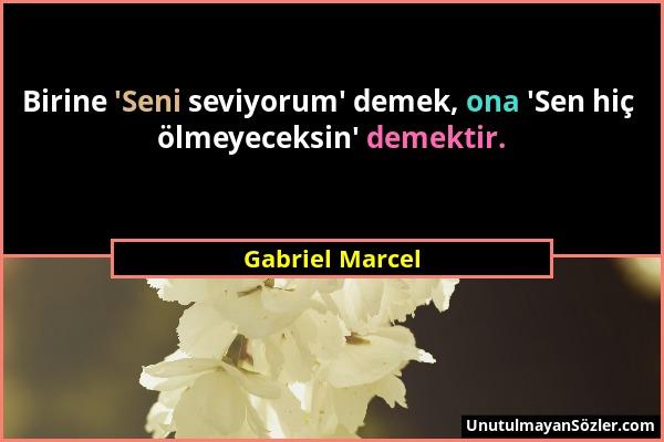 Gabriel Marcel - Birine 'Seni seviyorum' demek, ona 'Sen hiç ölmeyeceksin' demektir....