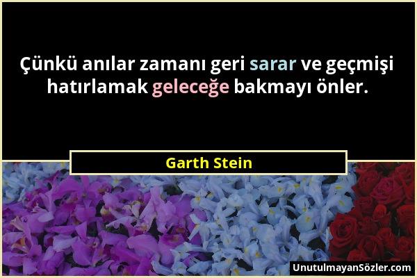 Garth Stein - Çünkü anılar zamanı geri sarar ve geçmişi hatırlamak geleceğe bakmayı önler....