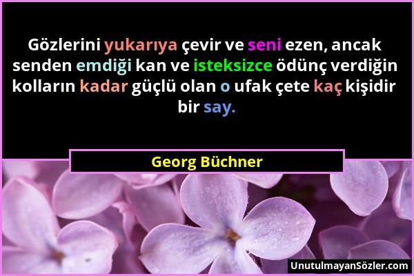 Georg Büchner - Gözlerini yukarıya çevir ve seni ezen, ancak senden emdiği kan ve isteksizce ödünç verdiğin kolların kadar güçlü olan o ufak çete kaç...