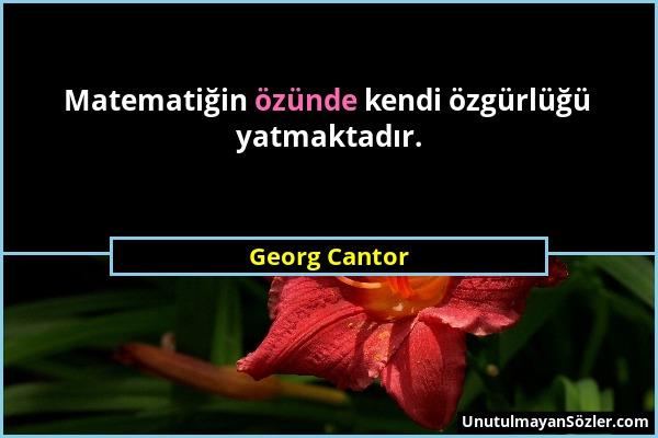 Georg Cantor - Matematiğin özünde kendi özgürlüğü yatmaktadır....