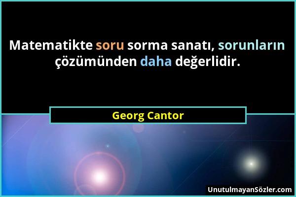Georg Cantor - Matematikte soru sorma sanatı, sorunların çözümünden daha değerlidir....