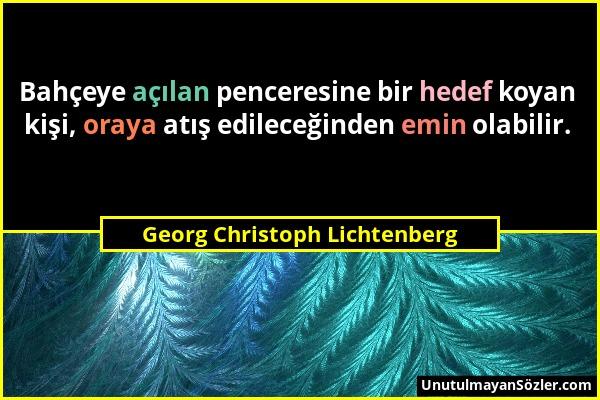 Georg Christoph Lichtenberg - Bahçeye açılan penceresine bir hedef koyan kişi, oraya atış edileceğinden emin olabilir....