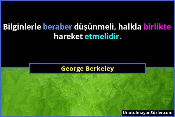 George Berkeley - Bilginlerle beraber düşünmeli, halkla birlikte hareket etmelidir....