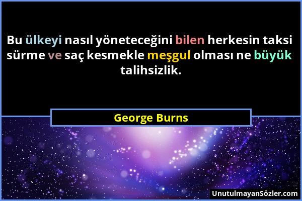 George Burns - Bu ülkeyi nasıl yöneteceğini bilen herkesin taksi sürme ve saç kesmekle meşgul olması ne büyük talihsizlik....
