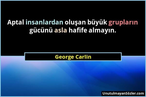 George Carlin - Aptal insanlardan oluşan büyük grupların gücünü asla hafife almayın....