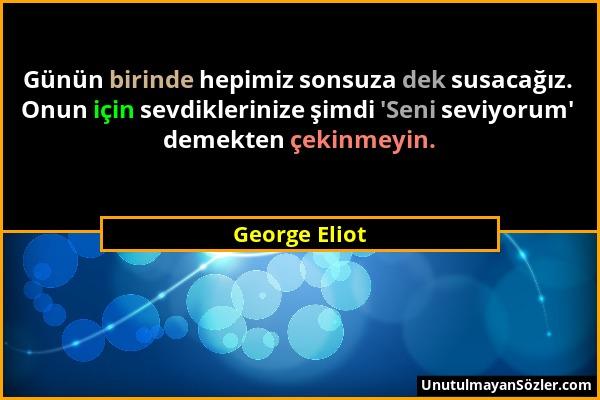 George Eliot - Günün birinde hepimiz sonsuza dek susacağız. Onun için sevdiklerinize şimdi 'Seni seviyorum' demekten çekinmeyin....