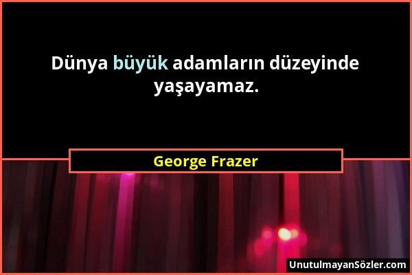 George Frazer - Dünya büyük adamların düzeyinde yaşayamaz....