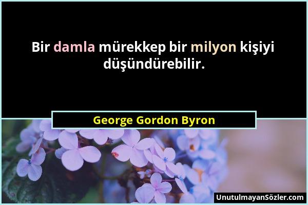 George Gordon Byron - Bir damla mürekkep bir milyon kişiyi düşündürebilir....