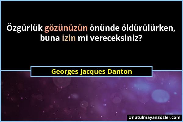 Georges Jacques Danton - Özgürlük gözünüzün önünde öldürülürken, buna izin mi vereceksiniz?...