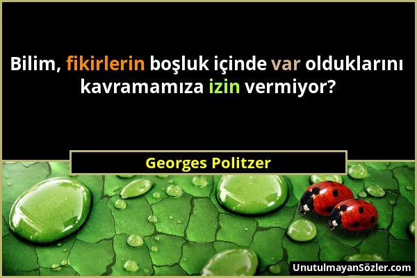 Georges Politzer - Bilim, fikirlerin boşluk içinde var olduklarını kavramamıza izin vermiyor?...