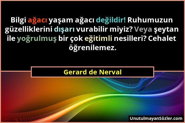 Gerard de Nerval - Bilgi ağacı yaşam ağacı değildir! Ruhumuzun güzelliklerini dışarı vurabilir miyiz? Veya şeytan ile yoğrulmuş bir çok eğitimli nesil...