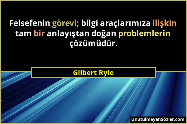 Gilbert Ryle - Felsefenin görevi; bilgi araçlarımıza ilişkin tam bir anlayıştan doğan problemlerin çözümüdür....
