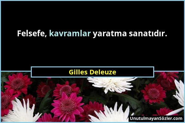 Gilles Deleuze - Felsefe, kavramlar yaratma sanatıdır....