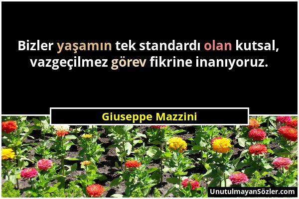 Giuseppe Mazzini - Bizler yaşamın tek standardı olan kutsal, vazgeçilmez görev fikrine inanıyoruz....