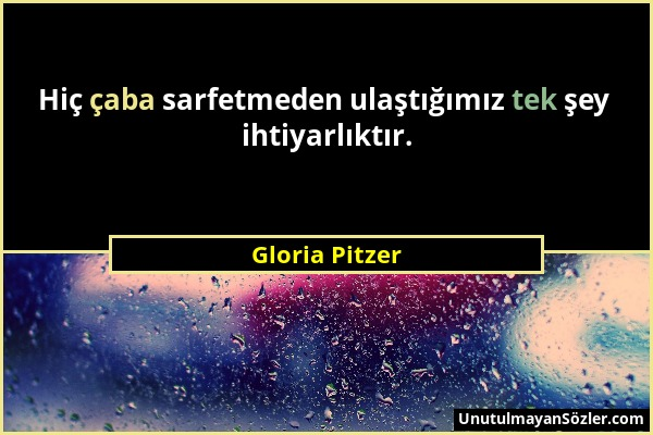 Gloria Pitzer - Hiç çaba sarfetmeden ulaştığımız tek şey ihtiyarlıktır....