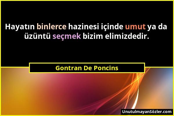 Gontran De Poncins - Hayatın binlerce hazinesi içinde umut ya da üzüntü seçmek bizim elimizdedir....