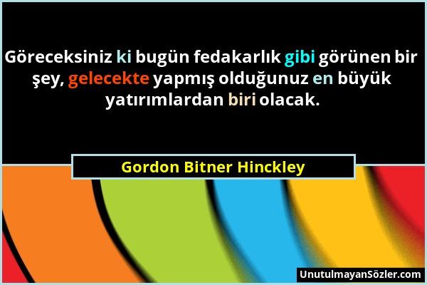 Gordon Bitner Hinckley - Göreceksiniz ki bugün fedakarlık gibi görünen bir şey, gelecekte yapmış olduğunuz en büyük yatırımlardan biri olacak....
