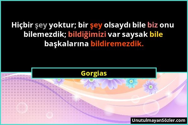 Gorgias - Hiçbir şey yoktur; bir şey olsaydı bile biz onu bilemezdik; bildiğimizi var saysak bile başkalarına bildiremezdik....