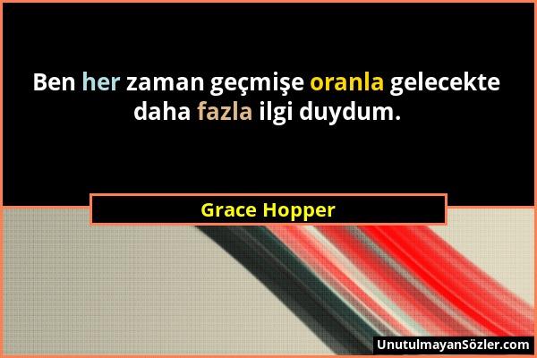 Grace Hopper - Ben her zaman geçmişe oranla gelecekte daha fazla ilgi duydum....