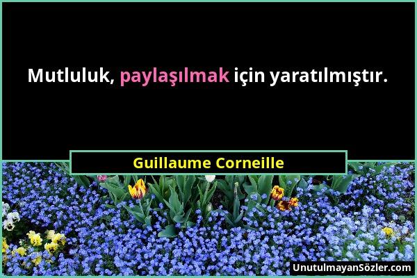 Guillaume Corneille - Mutluluk, paylaşılmak için yaratılmıştır....