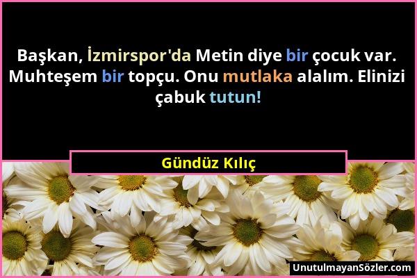 Gündüz Kılıç - Başkan, İzmirspor'da Metin diye bir çocuk var. Muhteşem bir topçu. Onu mutlaka alalım. Elinizi çabuk tutun!...
