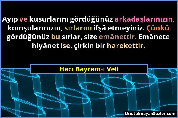 Hacı Bayram-ı Veli - Ayıp ve kusurlarını gördüğünüz arkadaşlarınızın, komşularınızın, sırlarını ifşâ etmeyiniz. Çünkü gördüğünüz bu sırlar, size emâne...