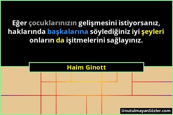 Haim Ginott - Eğer çocuklarınızın gelişmesini istiyorsanız, haklarında başkalarına söylediğiniz iyi şeyleri onların da işitmelerini sağlayınız....