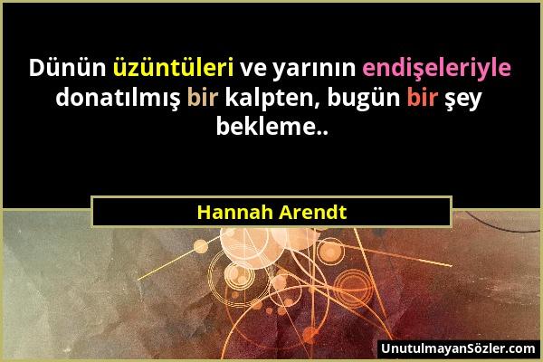Hannah Arendt - Dünün üzüntüleri ve yarının endişeleriyle donatılmış bir kalpten, bugün bir şey bekleme.....