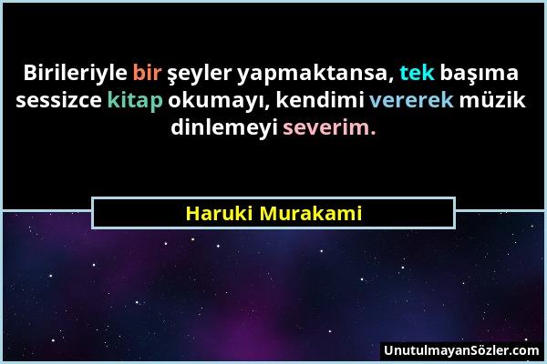 Haruki Murakami - Birileriyle bir şeyler yapmaktansa, tek başıma sessizce kitap okumayı, kendimi vererek müzik dinlemeyi severim....