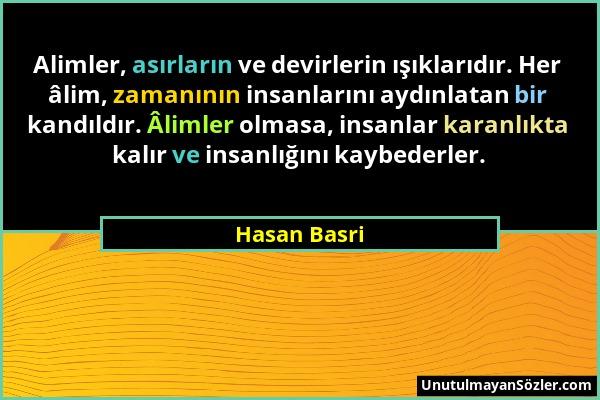 Hasan Basri - Alimler, asırların ve devirlerin ışıklarıdır. Her âlim, zamanının insanlarını aydınlatan bir kandıldır. Âlimler olmasa, insanlar karanlı...