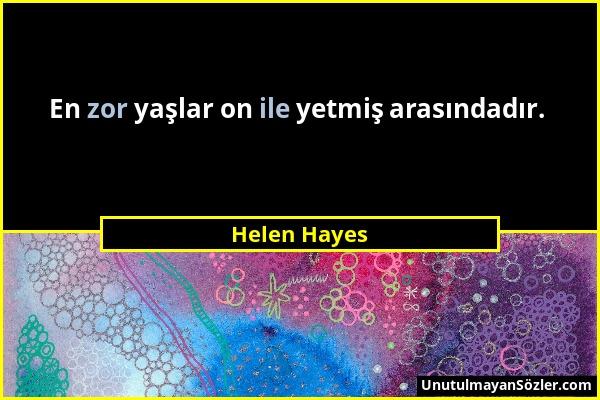 Helen Hayes - En zor yaşlar on ile yetmiş arasındadır....