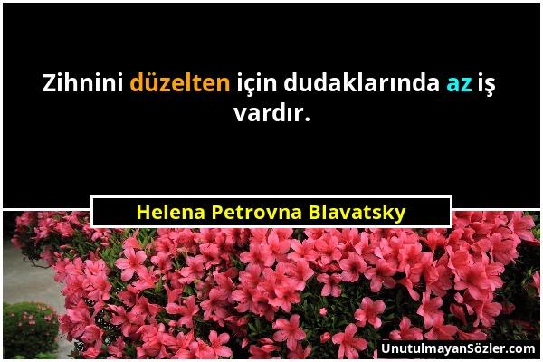 Helena Petrovna Blavatsky - Zihnini düzelten için dudaklarında az iş vardır....