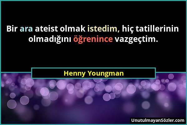 Henny Youngman - Bir ara ateist olmak istedim, hiç tatillerinin olmadığını öğrenince vazgeçtim....
