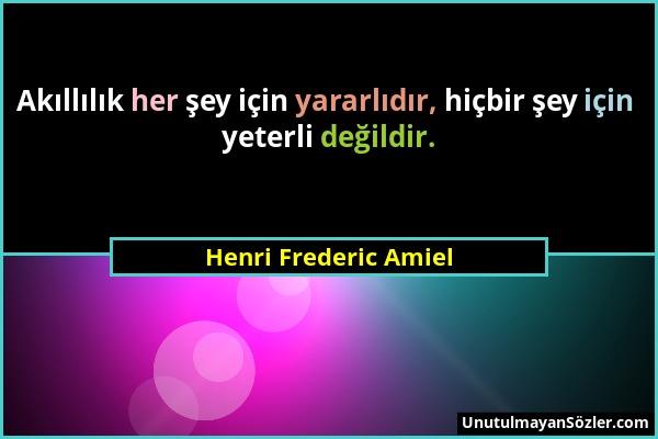 Henri Frederic Amiel - Akıllılık her şey için yararlıdır, hiçbir şey için yeterli değildir....