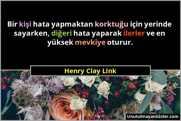 Henry Clay Link - Bir kişi hata yapmaktan korktuğu için yerinde sayarken, diğeri hata yaparak ilerler ve en yüksek mevkiye oturur....