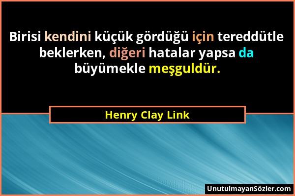 Henry Clay Link - Birisi kendini küçük gördüğü için tereddütle beklerken, diğeri hatalar yapsa da büyümekle meşguldür....