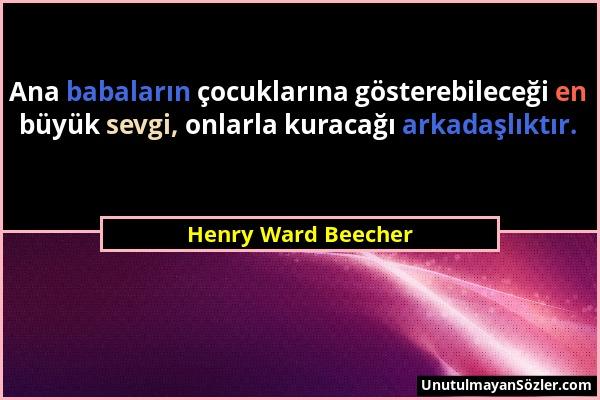 Henry Ward Beecher - Ana babaların çocuklarına gösterebileceği en büyük sevgi, onlarla kuracağı arkadaşlıktır....