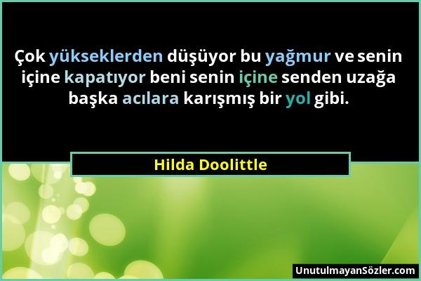 Hilda Doolittle - Çok yükseklerden düşüyor bu yağmur ve senin içine kapatıyor beni senin içine senden uzağa başka acılara karışmış bir yol gibi....