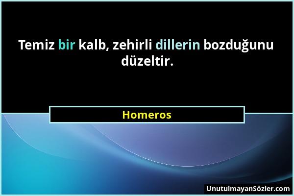 Homeros - Temiz bir kalb, zehirli dillerin bozduğunu düzeltir....