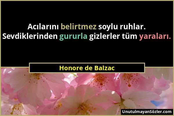 Honore de Balzac - Acılarını belirtmez soylu ruhlar. Sevdiklerinden gururla gizlerler tüm yaraları....