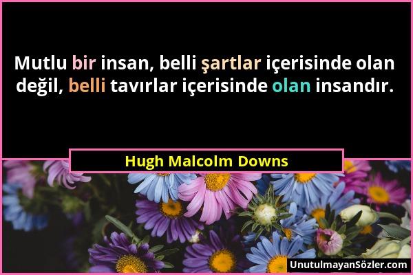 Hugh Malcolm Downs - Mutlu bir insan, belli şartlar içerisinde olan değil, belli tavırlar içerisinde olan insandır....