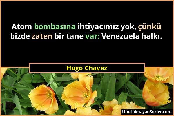 Hugo Chavez - Atom bombasına ihtiyacımız yok, çünkü bizde zaten bir tane var: Venezuela halkı....