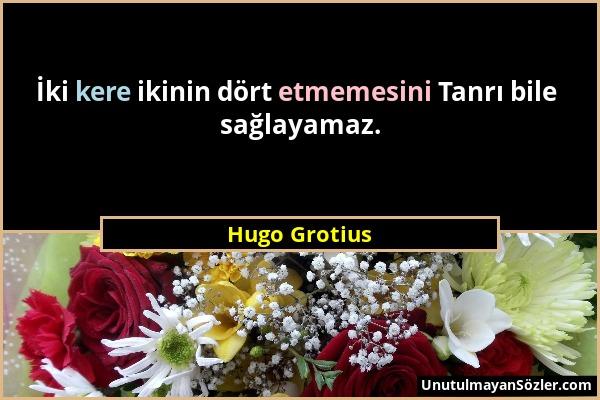 Hugo Grotius - İki kere ikinin dört etmemesini Tanrı bile sağlayamaz....
