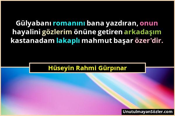 Hüseyin Rahmi Gürpınar - Gülyabanı romanını bana yazdıran, onun hayalini gözlerim önüne getiren arkadaşım kastanadam lakaplı mahmut başar özer'dir....