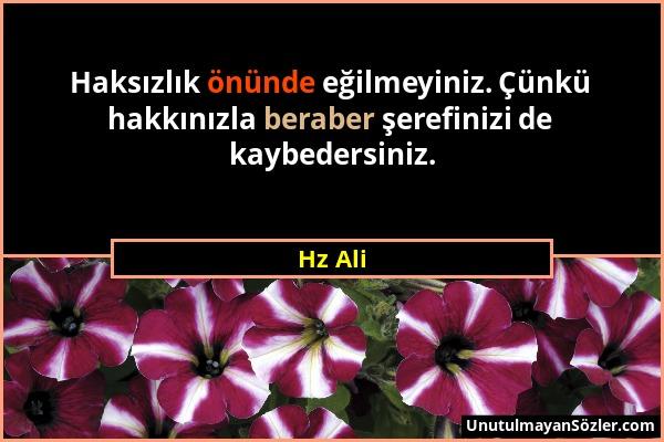 Hz Ali - Haksızlık önünde eğilmeyiniz. Çünkü hakkınızla beraber şerefinizi de kaybedersiniz....